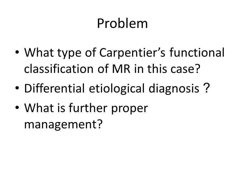 Problem What type of Carpentier's functional classification of MR in this case Differential etiological diagnosis