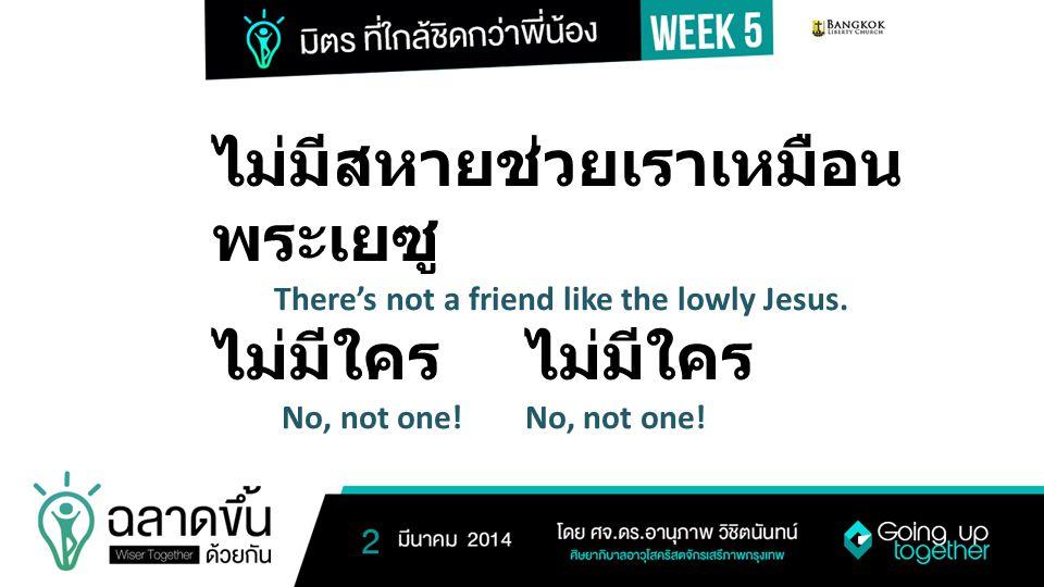ไม่มีสหายช่วยเราเหมือนพระเยซู ไม่มีใคร ไม่มีใคร