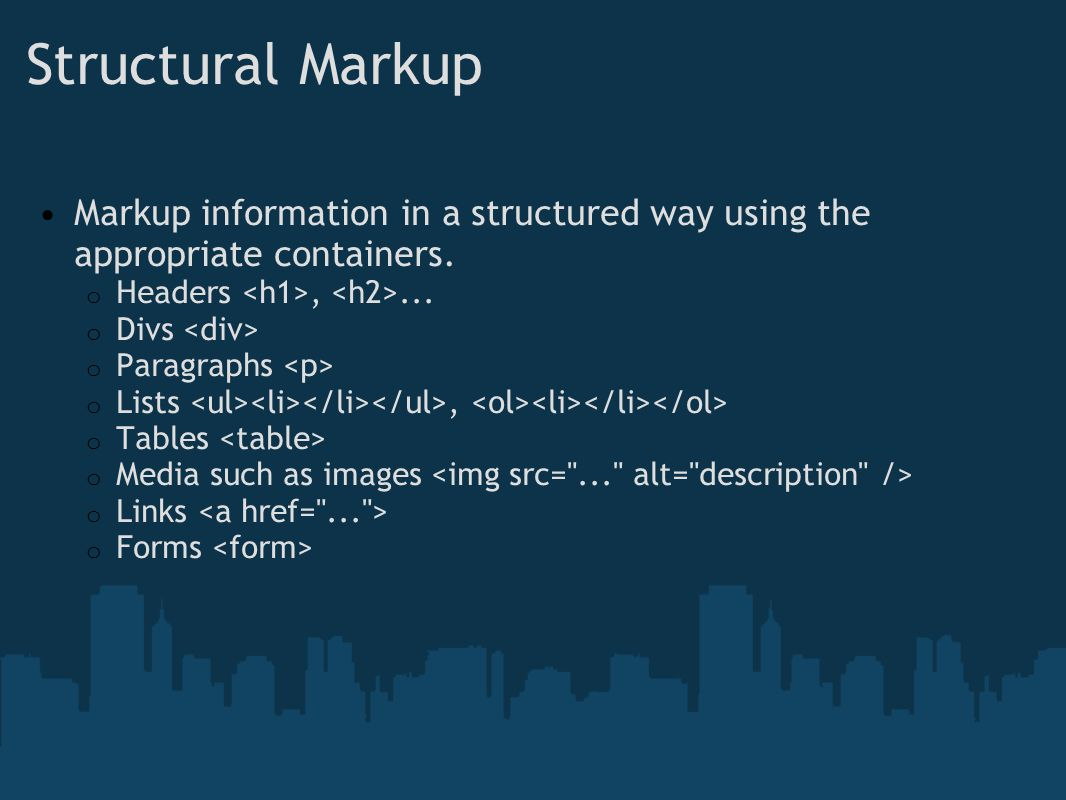 Structural Markup Markup information in a structured way using the appropriate containers. Headers <h1>, <h2>...