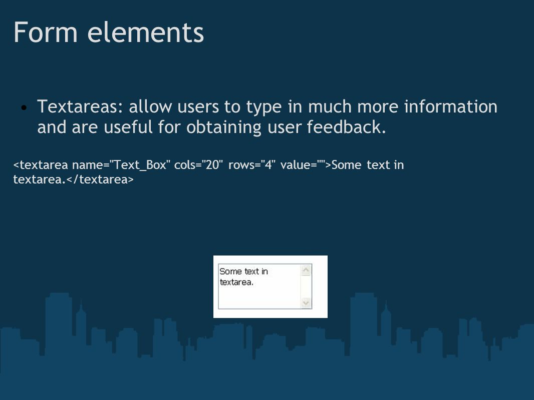 Form elements Textareas: allow users to type in much more information and are useful for obtaining user feedback.