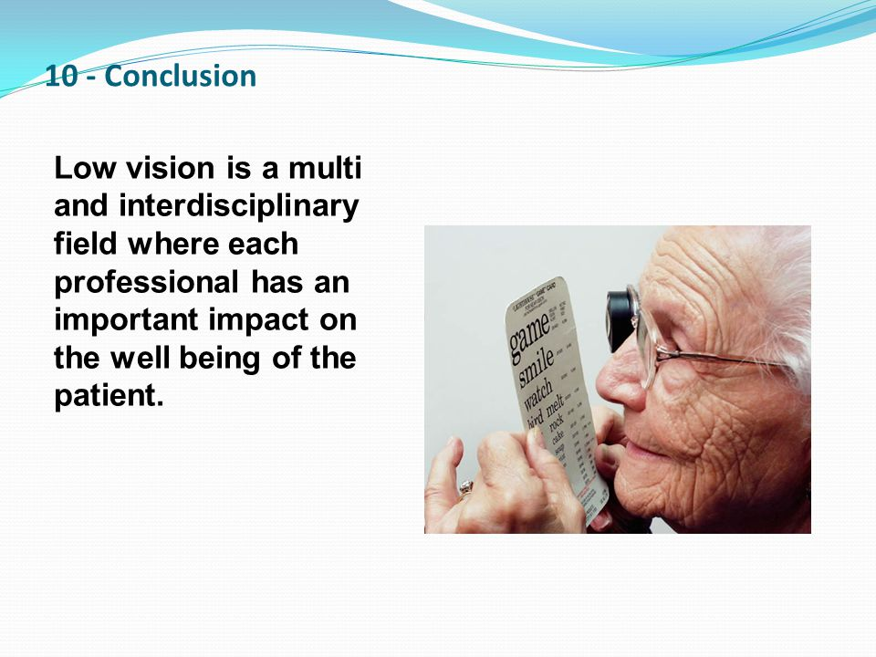 10 - Conclusion Low vision is a multi and interdisciplinary field where each professional has an important impact on the well being of the patient.