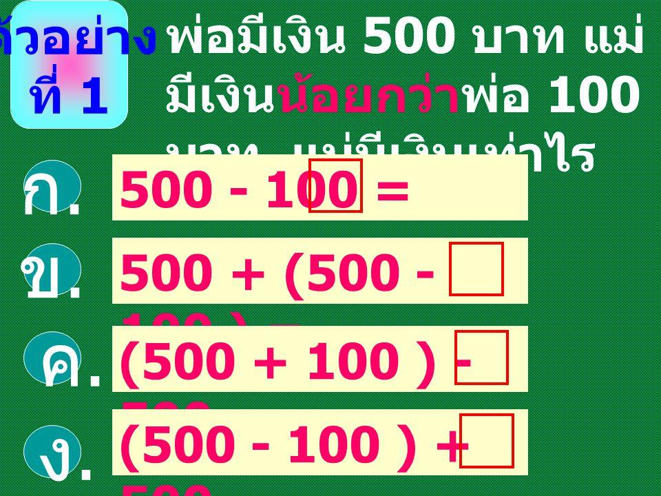 ตัวอย่าง ที่ 1. พ่อมีเงิน 500 บาท แม่มีเงินน้อยกว่าพ่อ 100 บาท แม่มีเงินเท่าไร. 500 - 100 = ก. 500 + (500 - 100 ) =