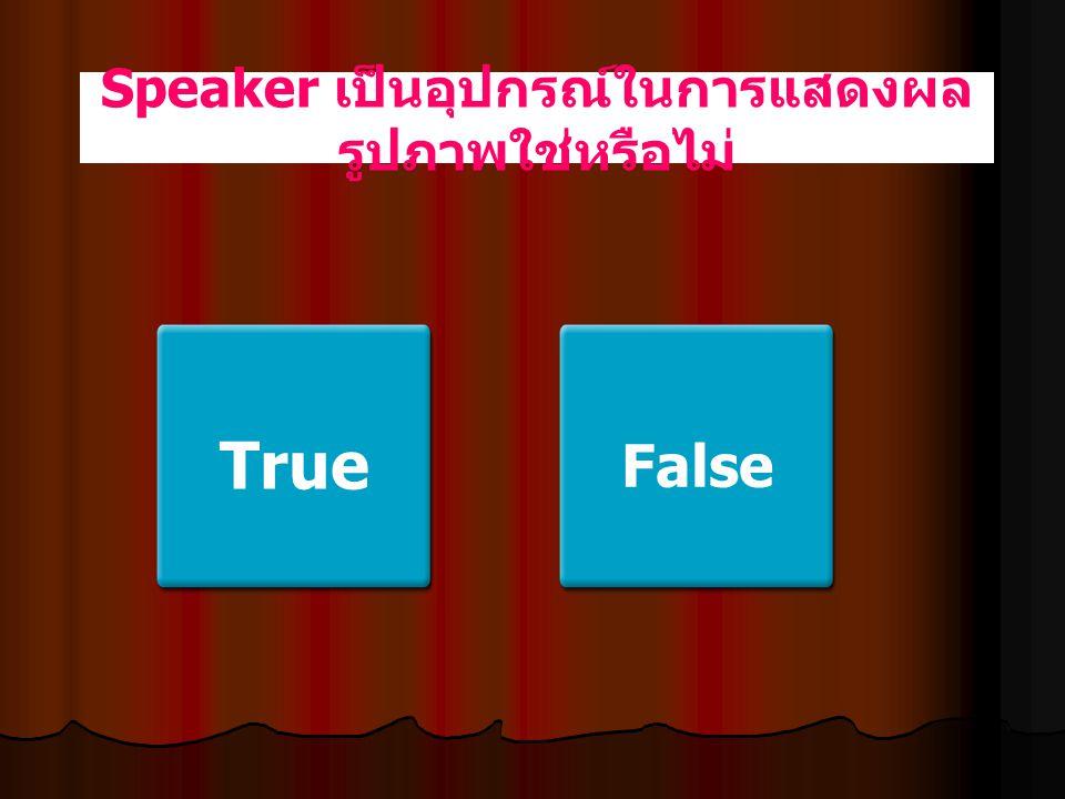 Speaker เป็นอุปกรณ์ในการแสดงผลรูปภาพใช่หรือไม่