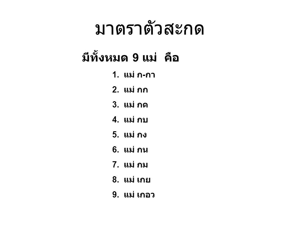 มาตราตัวสะกด มีทั้งหมด 9 แม่ คือ 1. แม่ ก-กา 2. แม่ กก 3. แม่ กค