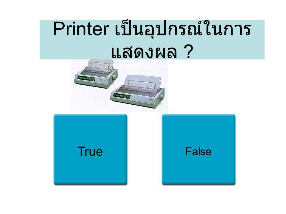 Printer เป็นอุปกรณ์ในการแสดงผล