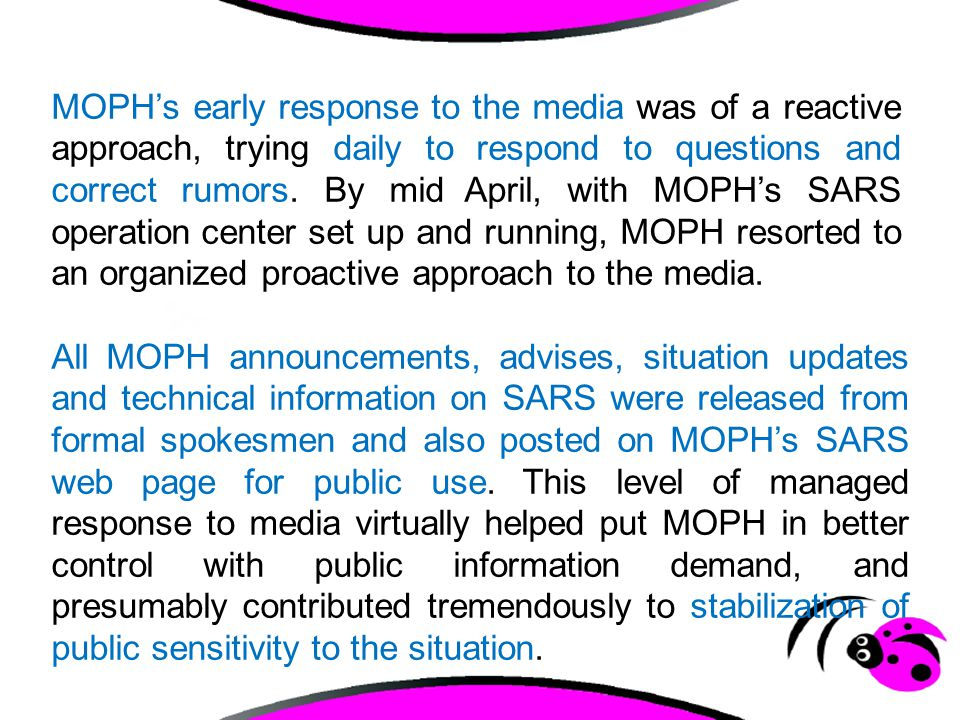 MOPH's early response to the media was of a reactive approach, trying daily to respond to questions and correct rumors. By mid April, with MOPH's SARS operation center set up and running, MOPH resorted to an organized proactive approach to the media.