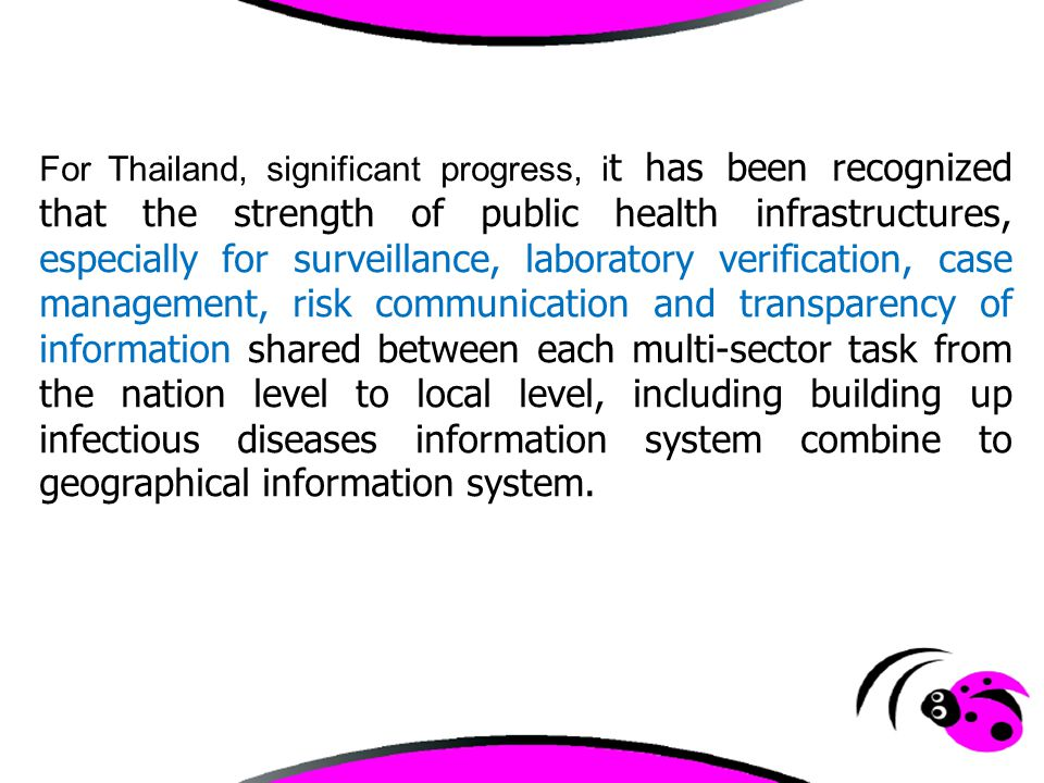 For Thailand, significant progress, it has been recognized that the strength of public health infrastructures, especially for surveillance, laboratory verification, case management, risk communication and transparency of information shared between each multi-sector task from the nation level to local level, including building up infectious diseases information system combine to geographical information system.