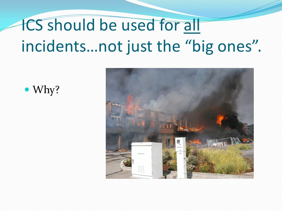 ICS should be used for all incidents…not just the big ones .