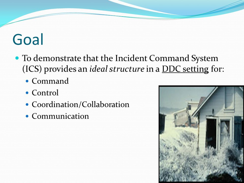 Goal To demonstrate that the Incident Command System (ICS) provides an ideal structure in a DDC setting for: