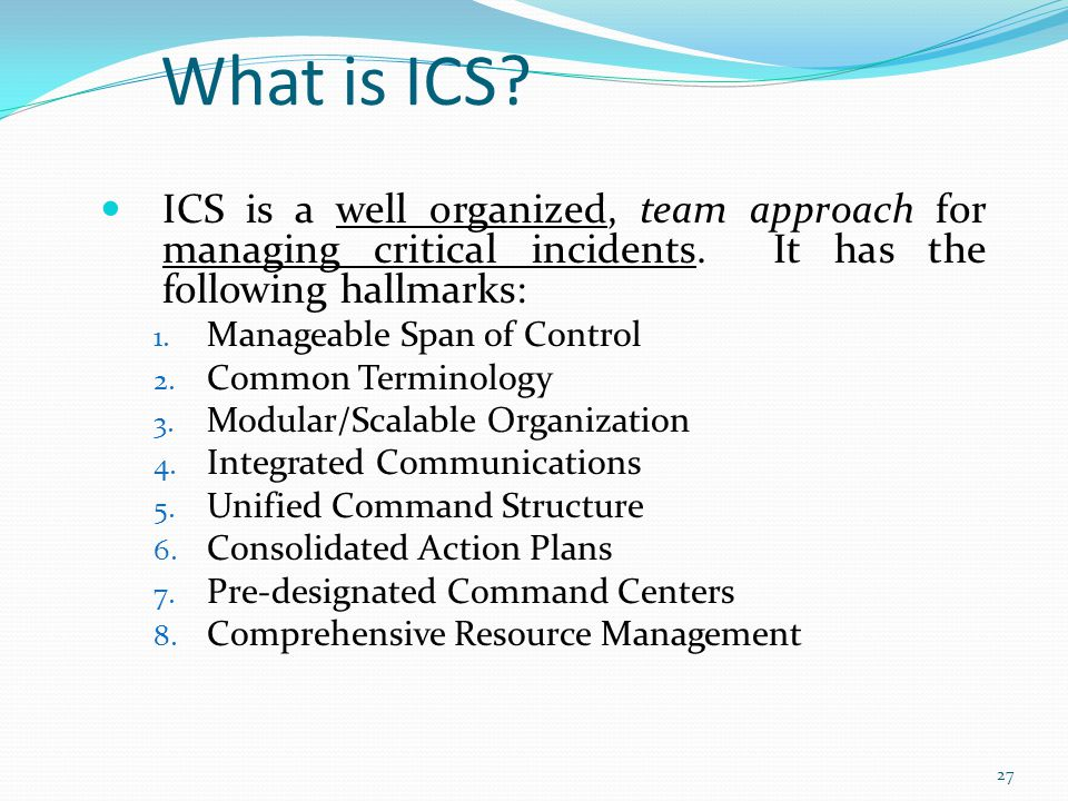 What is ICS ICS is a well organized, team approach for managing critical incidents. It has the following hallmarks: