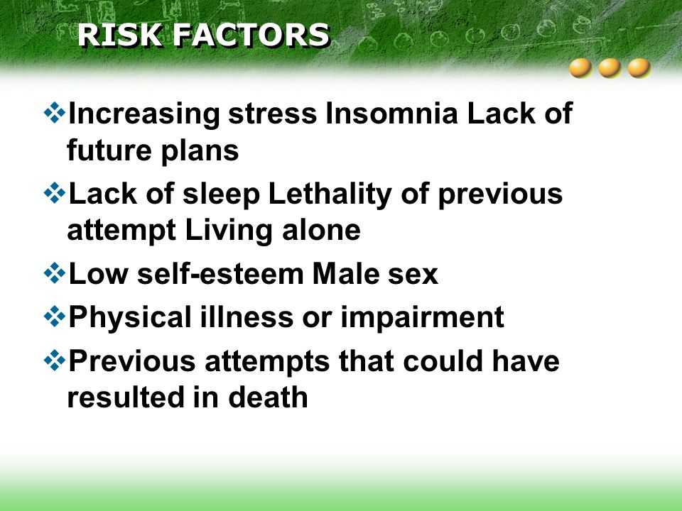 RISK FACTORS Increasing stress Insomnia Lack of future plans. Lack of sleep Lethality of previous attempt Living alone.