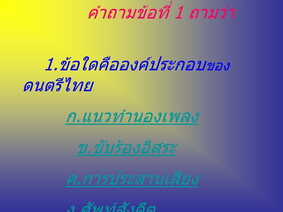 คำถามข้อที่ 1 ถามว่า 1.ข้อใดคือองค์ประกอบของดนตรีไทย. ก.แนวทำนองเพลง. ข.ขับร้องอิสระ. ค.การประสานเสียง.