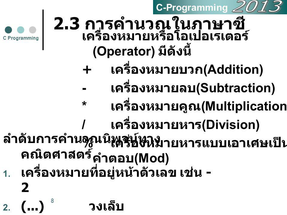 C-Programming 2013. 2.3 การคำนวณในภาษาซี เครื่องหมายหรือโอเปอเรเตอร์(Operator) มีดังนี้ + เครื่องหมายบวก(Addition)