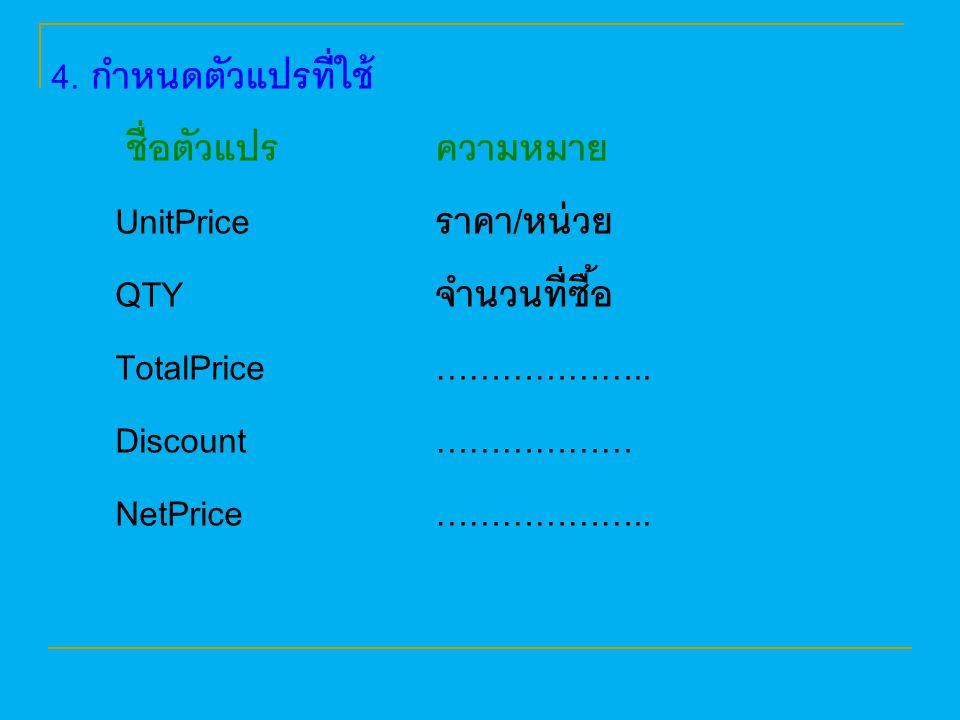 4. กำหนดตัวแปรที่ใช้ ชื่อตัวแปร ความหมาย. UnitPrice ราคา/หน่วย. QTY จำนวนที่ซื้อ. TotalPrice ………………..