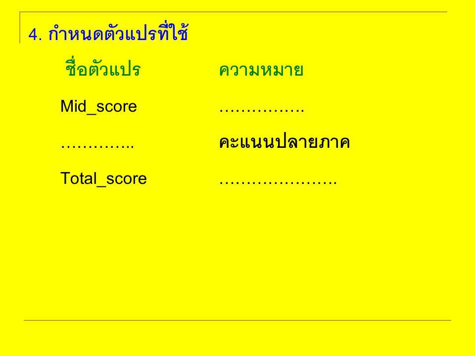 4. กำหนดตัวแปรที่ใช้ ชื่อตัวแปร ความหมาย. Mid_score …………….