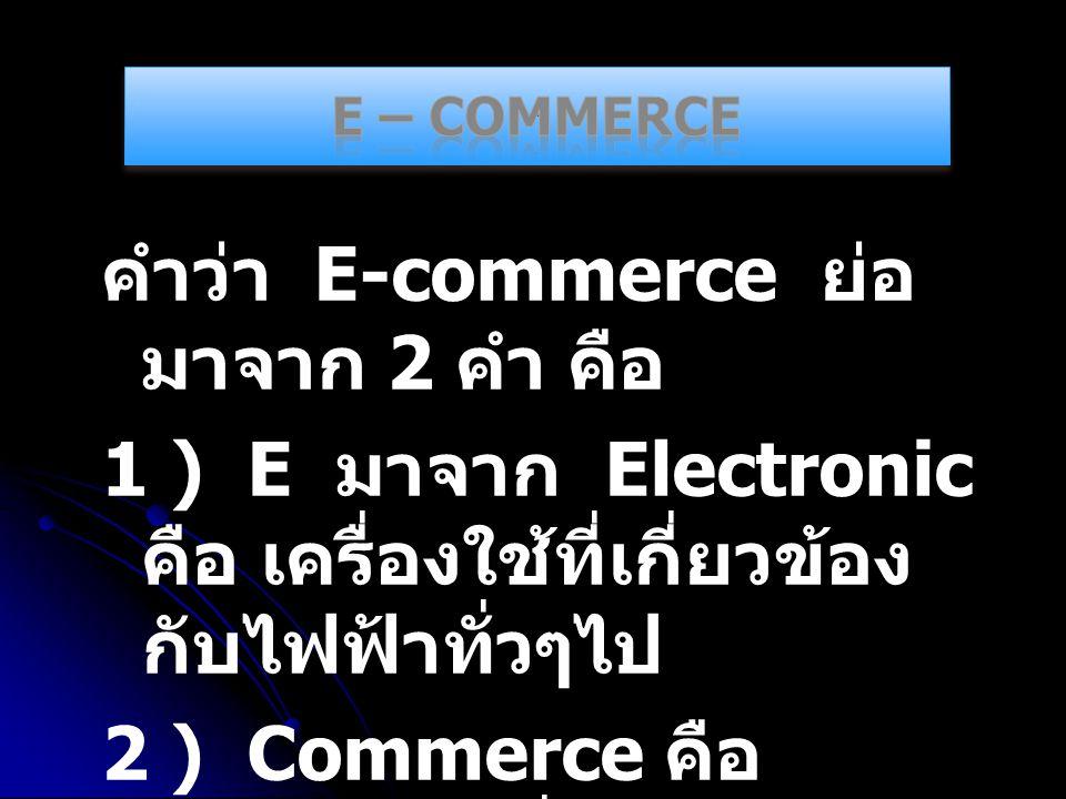 E – Commerce คำว่า E-commerce ย่อมาจาก 2 คำ คือ 1 ) E มาจาก Electronic คือ เครื่องใช้ที่เกี่ยวข้องกับไฟฟ้าทั่วๆไป 2 ) Commerce คือ การค้าขายทั่วๆไป