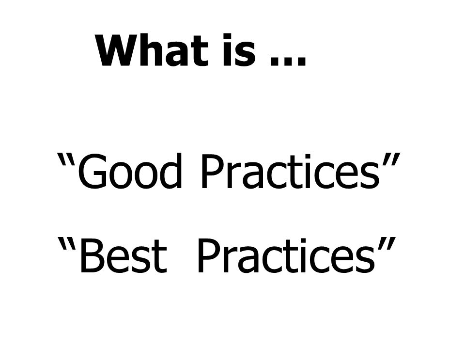 What is ... Good Practices Best Practices