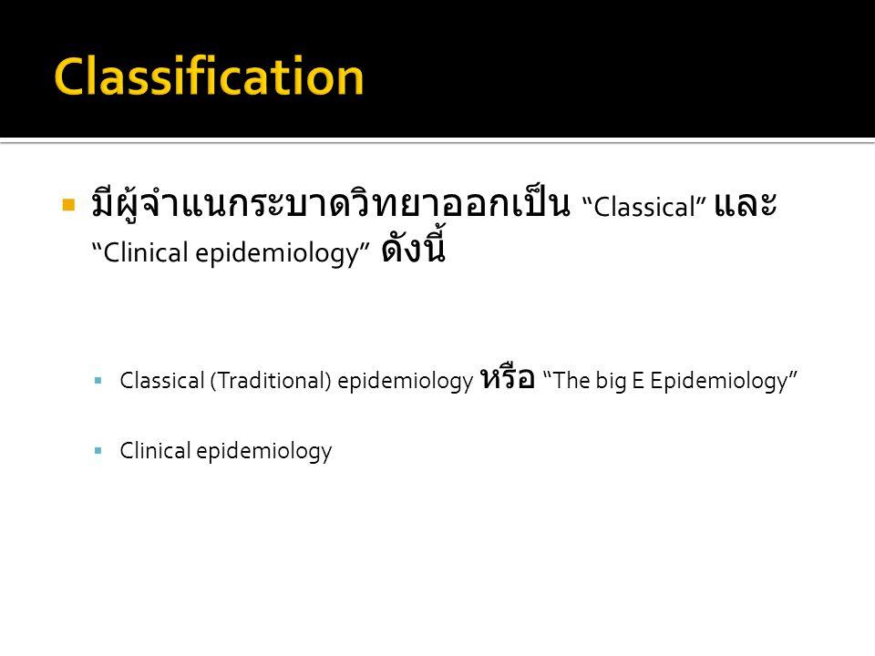 Classification มีผู้จำแนกระบาดวิทยาออกเป็น Classical และ Clinical epidemiology ดังนี้