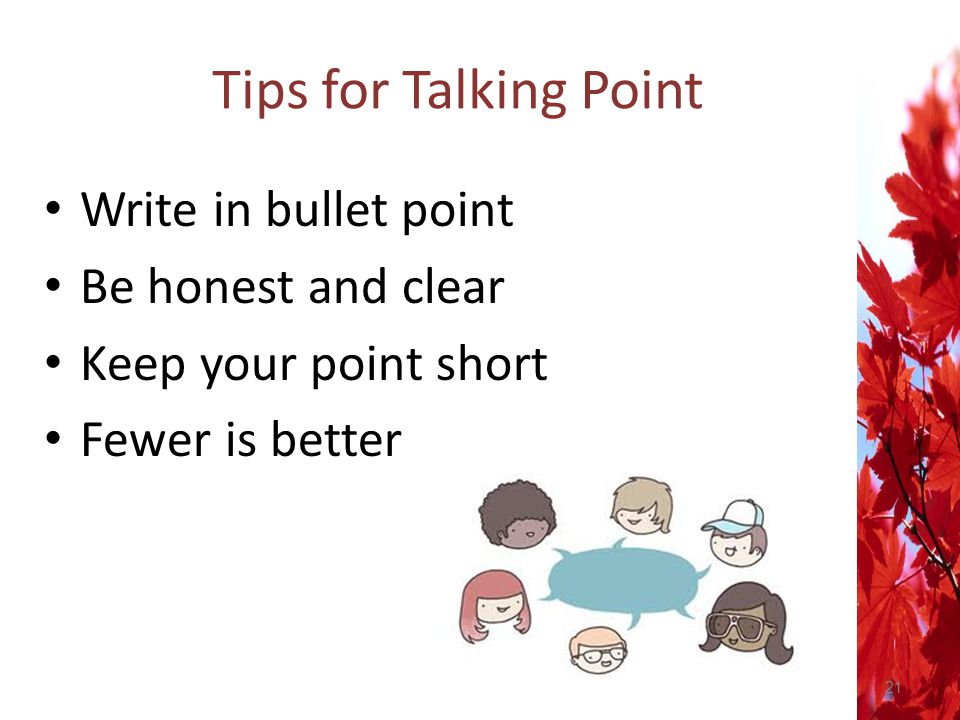 Tips for Talking Point Write in bullet point Be honest and clear
