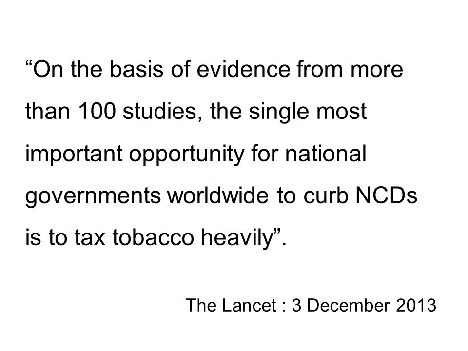 On the basis of evidence from more than 100 studies, the single most important opportunity for national governments worldwide to curb NCDs is to tax tobacco heavily .