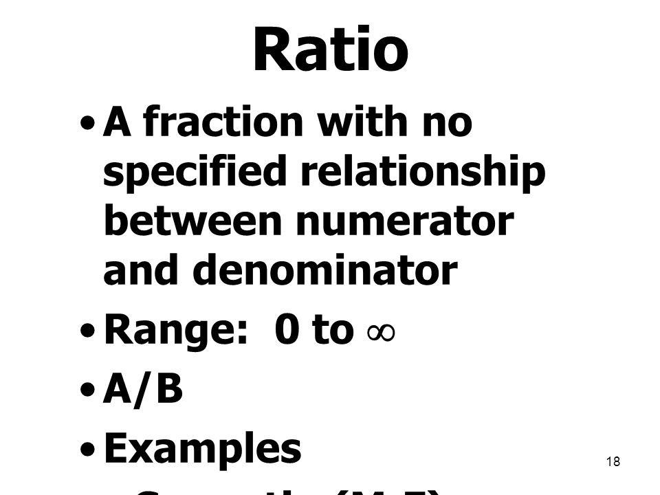 Ratio A fraction with no specified relationship between numerator and denominator. Range: 0 to  A/B.