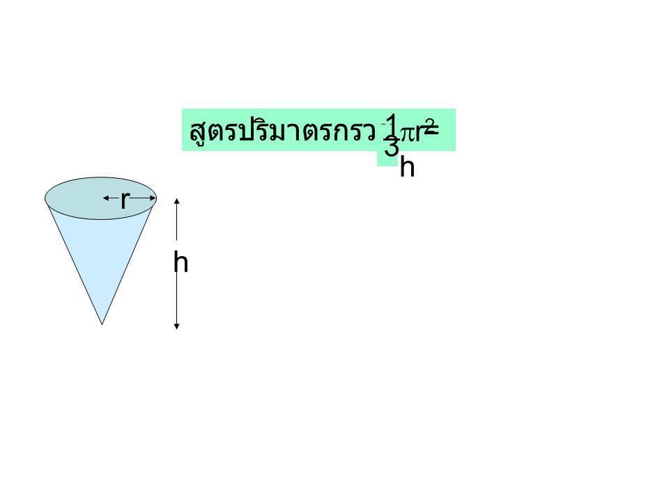 1 สูตรปริมาตรกรวย = r2h 3 r h
