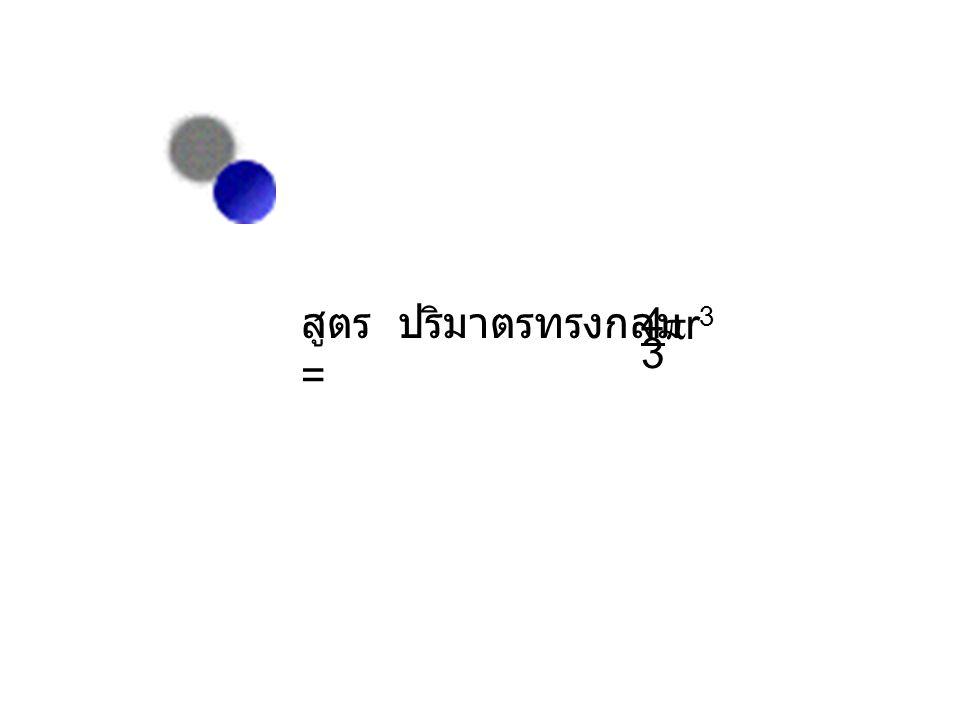 สูตร ปริมาตรทรงกลม = 4 r3 3