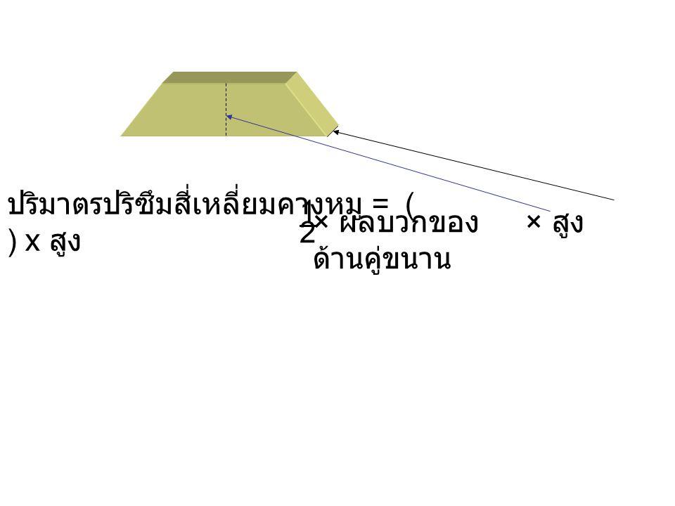 1 ปริมาตรปริซึมสี่เหลี่ยมคางหมู = ( ) x สูง.
