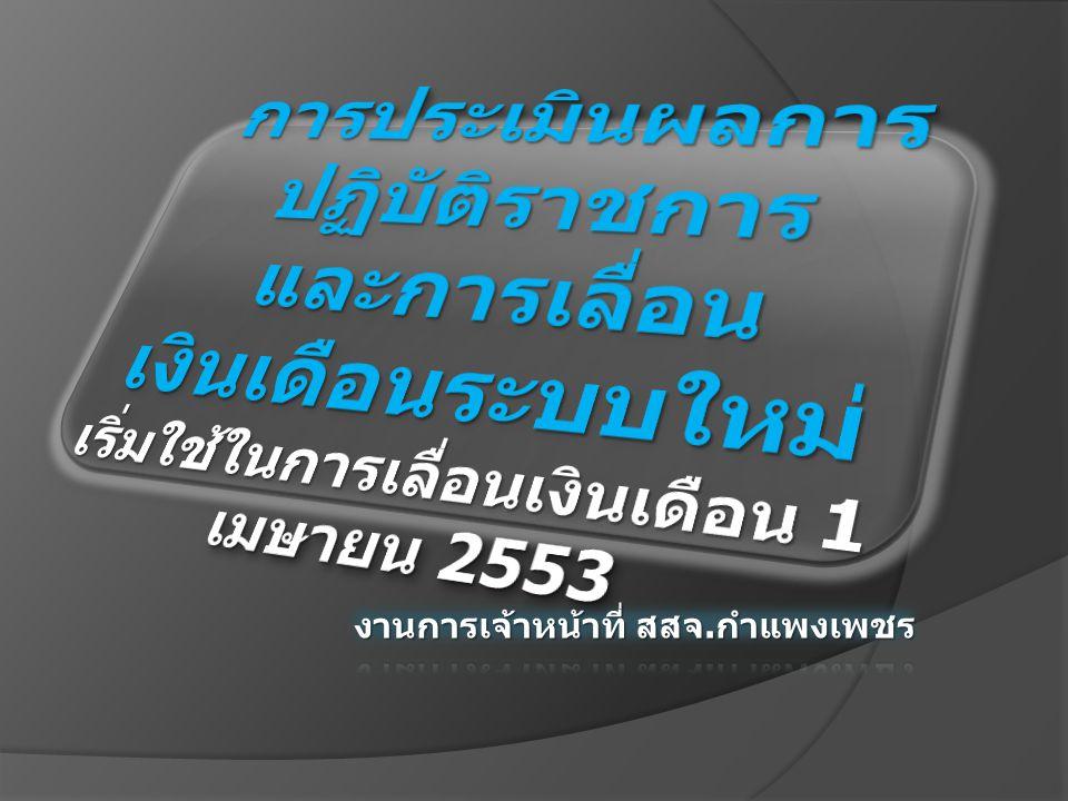 การประเมินผลการปฏิบัติราชการ และการเลื่อนเงินเดือนระบบใหม่ เริ่มใช้ในการเลื่อนเงินเดือน 1 เมษายน 2553