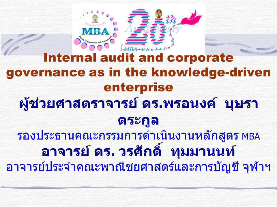 Internal audit and corporate governance as in the knowledge-driven enterprise ผู้ช่วยศาสตราจารย์ ดร.พรอนงค์ บุษราตระกูล รองประธานคณะกรรมการดำเนินงานหลักสูตร MBA อาจารย์ ดร.