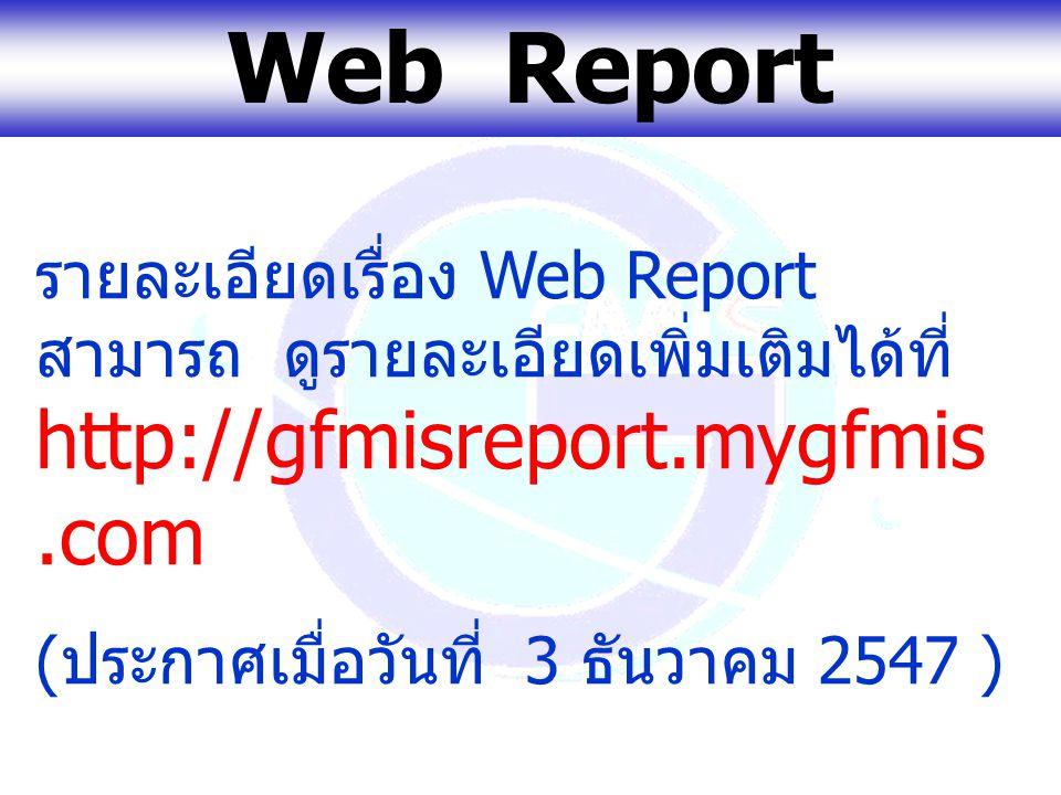 Web Report รายละเอียดเรื่อง Web Report สามารถ ดูรายละเอียดเพิ่มเติมได้ที่ http://gfmisreport.mygfmis.com.