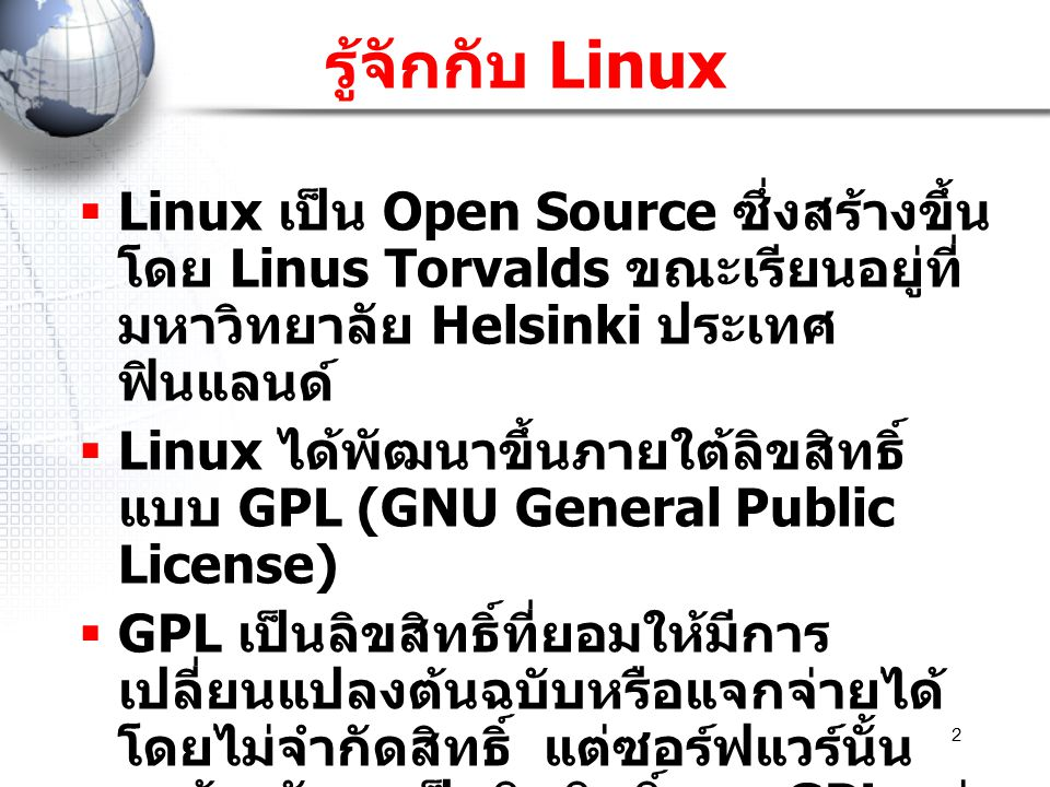 รู้จักกับ Linux Linux เป็น Open Source ซึ่งสร้างขึ้นโดย Linus Torvalds ขณะเรียนอยู่ที่มหาวิทยาลัย Helsinki ประเทศฟินแลนด์