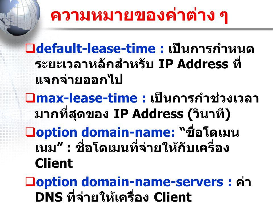 ความหมายของค่าต่าง ๆ default-lease-time : เป็นการกำหนดระยะเวลาหลักสำหรับ IP Address ที่แจกจ่ายออกไป.