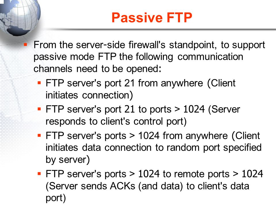 Passive FTP From the server-side firewall s standpoint, to support passive mode FTP the following communication channels need to be opened:
