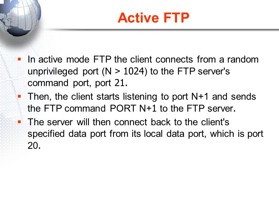 Active FTP In active mode FTP the client connects from a random unprivileged port (N > 1024) to the FTP server s command port, port 21.