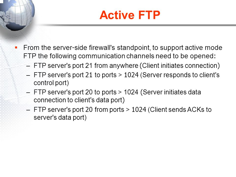 Active FTP From the server-side firewall s standpoint, to support active mode FTP the following communication channels need to be opened: