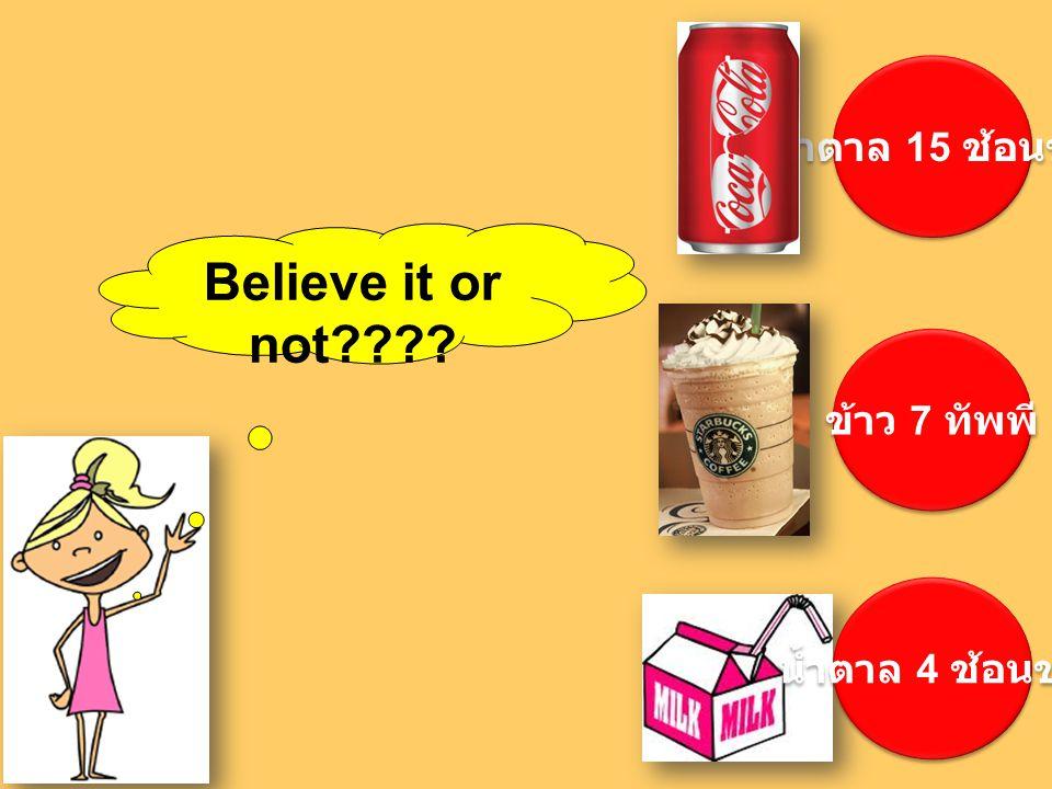 น้ำตาล 15 ช้อนชา Believe it or not ข้าว 7 ทัพพี น้ำตาล 4 ช้อนชา