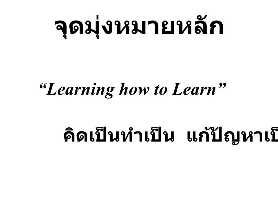 จุดมุ่งหมายหลัก Learning how to Learn คิดเป็นทำเป็น แก้ปัญหาเป็น