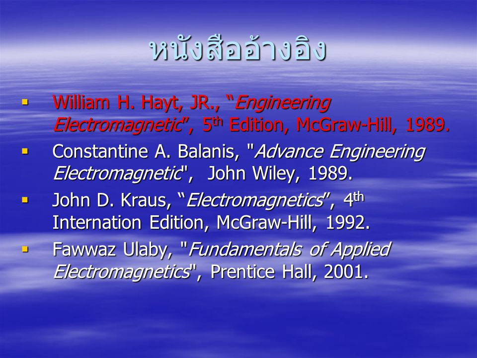 หนังสืออ้างอิง William H. Hayt, JR., Engineering Electromagnetic , 5th Edition, McGraw-Hill, 1989.
