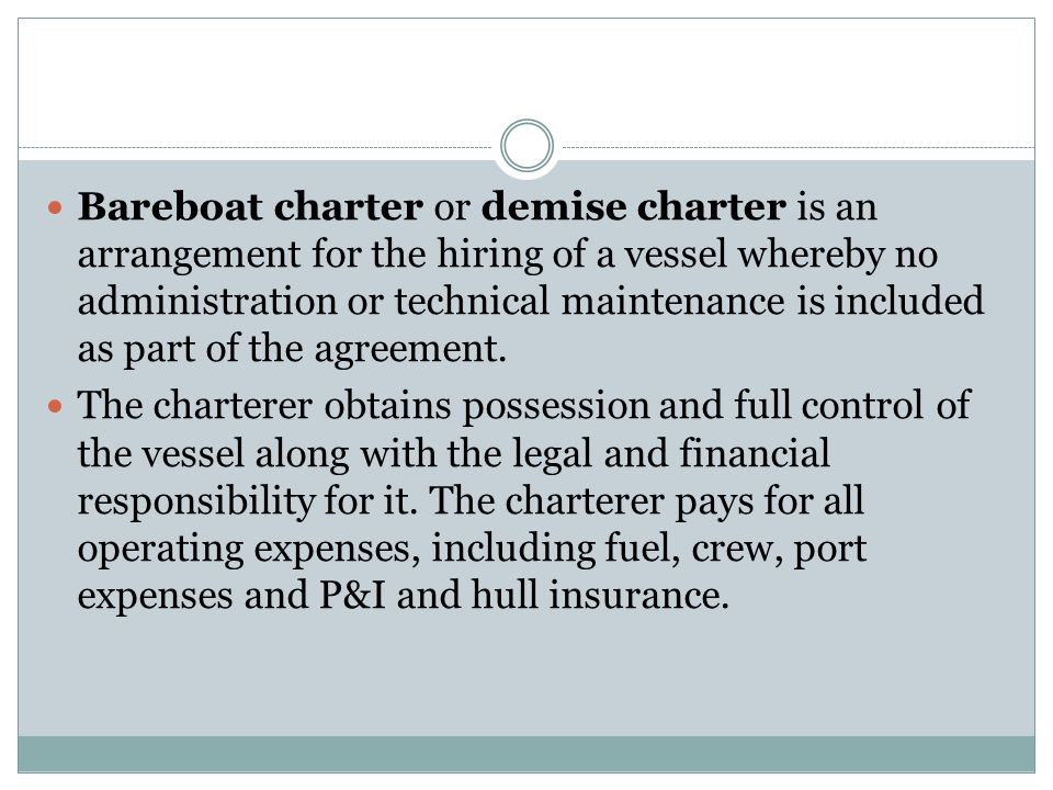 Bareboat charter or demise charter is an arrangement for the hiring of a vessel whereby no administration or technical maintenance is included as part of the agreement.