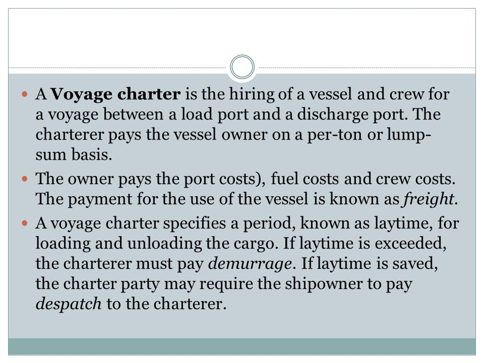 A Voyage charter is the hiring of a vessel and crew for a voyage between a load port and a discharge port. The charterer pays the vessel owner on a per-ton or lump-sum basis.
