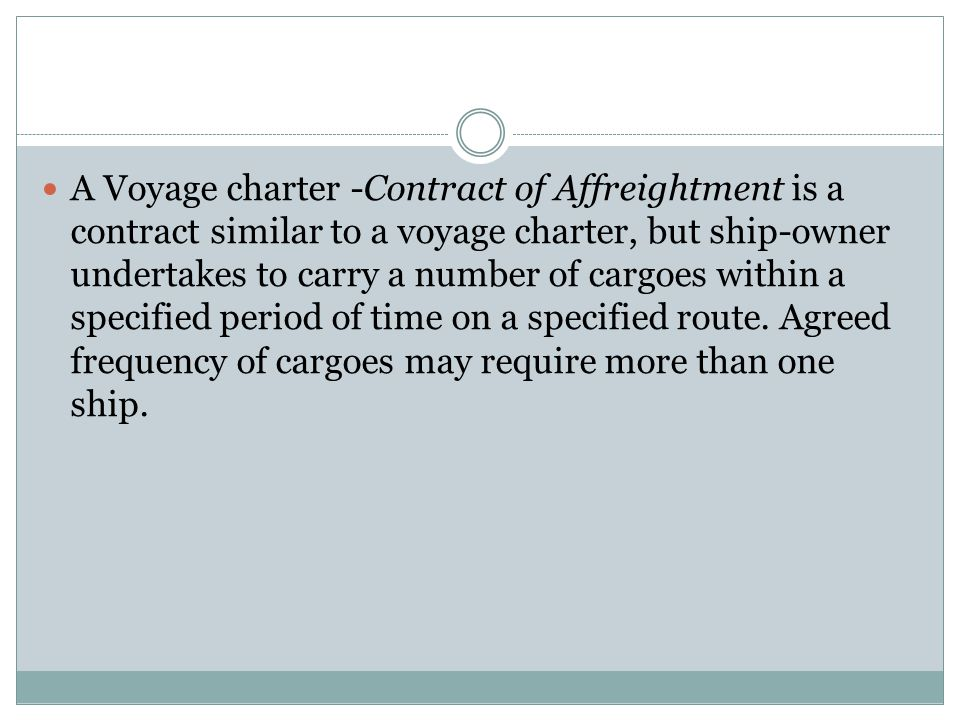 A Voyage charter -Contract of Affreightment is a contract similar to a voyage charter, but ship-owner undertakes to carry a number of cargoes within a specified period of time on a specified route.