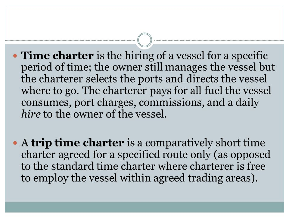 Time charter is the hiring of a vessel for a specific period of time; the owner still manages the vessel but the charterer selects the ports and directs the vessel where to go. The charterer pays for all fuel the vessel consumes, port charges, commissions, and a daily hire to the owner of the vessel.