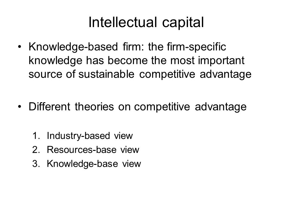 Intellectual capital Knowledge-based firm: the firm-specific knowledge has become the most important source of sustainable competitive advantage.