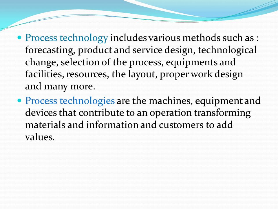 Process technology includes various methods such as : forecasting, product and service design, technological change, selection of the process, equipments and facilities, resources, the layout, proper work design and many more.