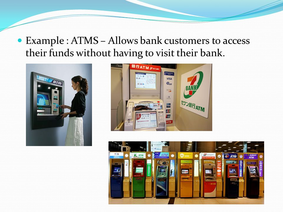 Example : ATMS – Allows bank customers to access their funds without having to visit their bank.