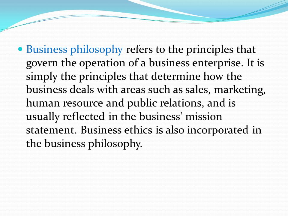 Business philosophy refers to the principles that govern the operation of a business enterprise.