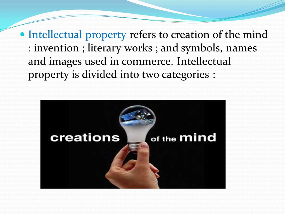 Intellectual property refers to creation of the mind : invention ; literary works ; and symbols, names and images used in commerce.