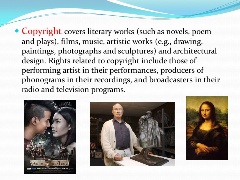 Copyright covers literary works (such as novels, poem and plays), films, music, artistic works (e.g., drawing, paintings, photographs and sculptures) and architectural design. Rights related to copyright include those of performing artist in their performances, producers of phonograms in their recordings, and broadcasters in their radio and television programs.