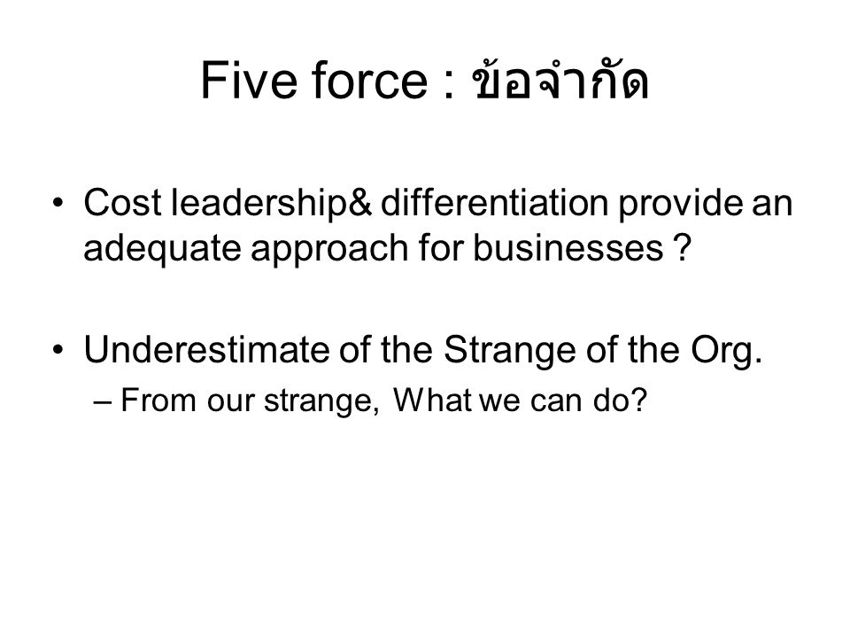 Five force : ข้อจำกัด Cost leadership& differentiation provide an adequate approach for businesses